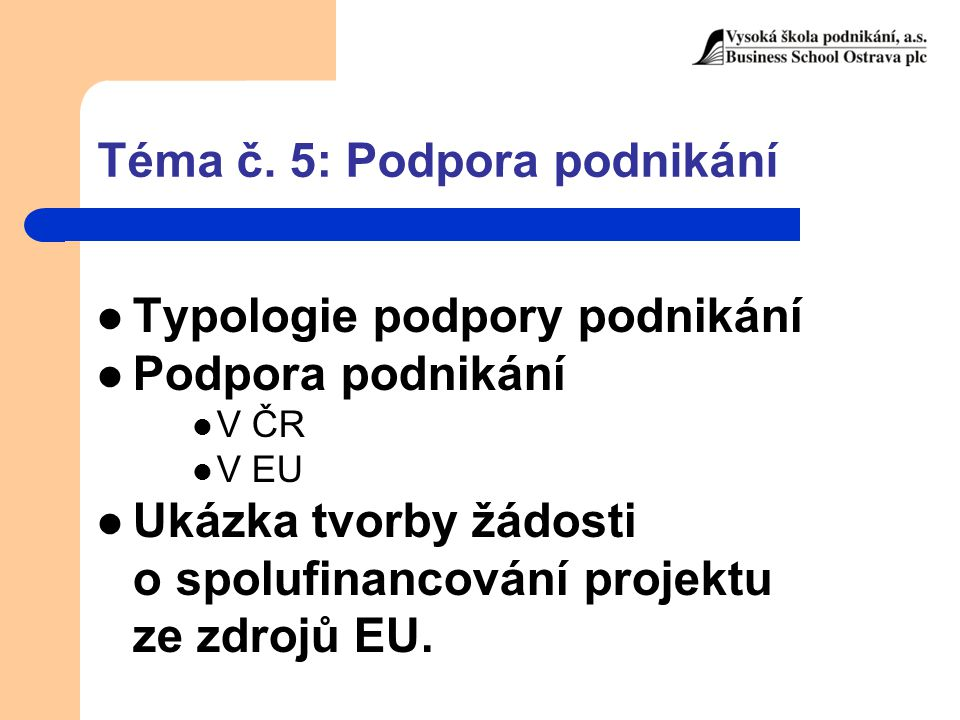 Téma č. 5: Podpora podnikání Typologie podpory podnikání Podpora podnikání V ČR V EU Ukázka tvorby žádosti o spolufinancování projektu ze zdrojů EU.