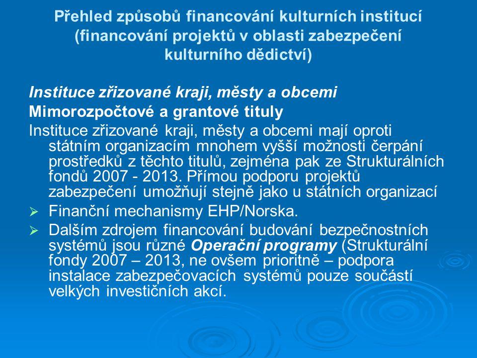 Přehled způsobů financování kulturních institucí (financování projektů v oblasti zabezpečení kulturního dědictví) Instituce zřizované kraji, městy a obcemi Mimorozpočtové a grantové tituly Instituce zřizované kraji, městy a obcemi mají oproti státním organizacím mnohem vyšší možnosti čerpání prostředků z těchto titulů, zejména pak ze Strukturálních fondů 2007 - 2013.