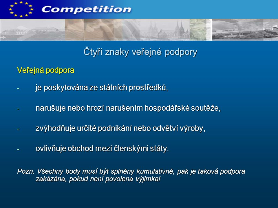 Veřejná podpora - je poskytována ze státních prostředků, - narušuje nebo hrozí narušením hospodářské soutěže, - zvýhodňuje určité podnikání nebo odvět
