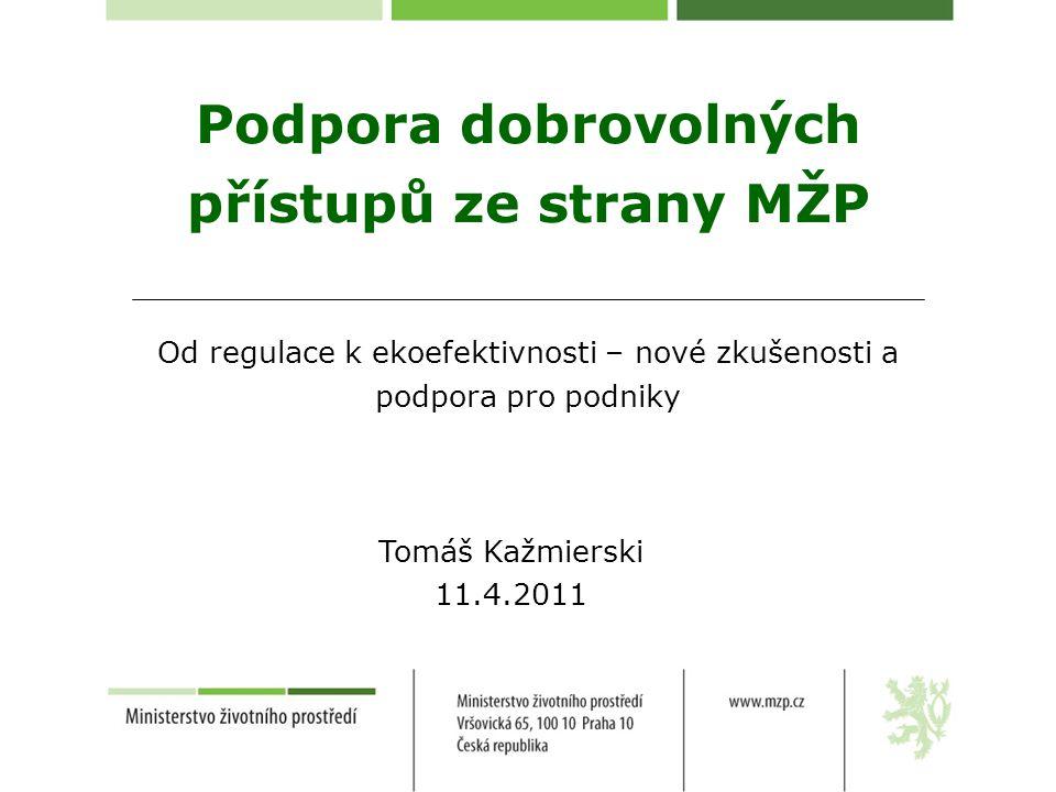 Podpora dobrovolných přístupů ze strany MŽP Od regulace k ekoefektivnosti – nové zkušenosti a podpora pro podniky Tomáš Kažmierski 11.4.2011