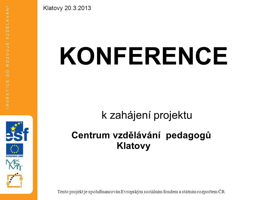 KONFERENCE k zahájení projektu Centrum vzdělávání pedagogů Klatovy Tento projekt je spolufinancován Evropským sociálním fondem a státním rozpočtem ČR Klatovy 20.3.2013