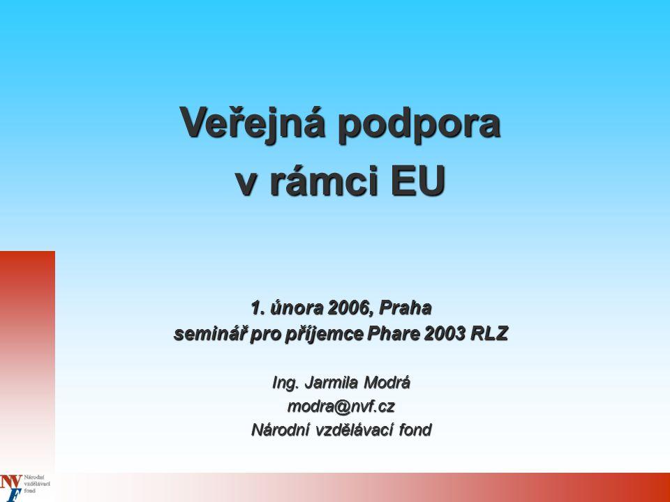 Veřejná podpora v rámci EU 1. února 2006, Praha seminář pro příjemce Phare 2003 RLZ Ing. Jarmila Modrá modra@nvf.cz Národní vzdělávací fond