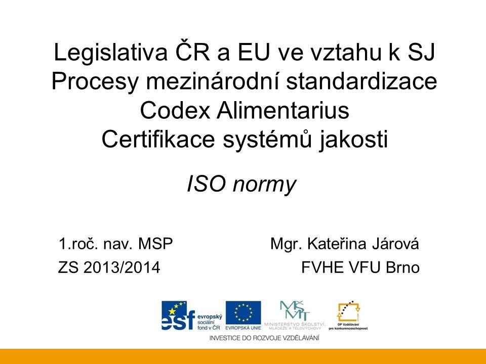 Legislativa ČR a EU ve vztahu k SJ Procesy mezinárodní standardizace Codex Alimentarius Certifikace systémů jakosti ISO normy 1.roč. nav. MSP Mgr. Kat