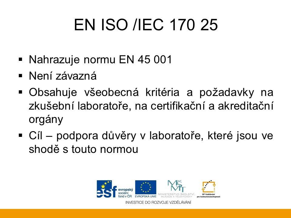 EN ISO /IEC 170 25  Nahrazuje normu EN 45 001  Není závazná  Obsahuje všeobecná kritéria a požadavky na zkušební laboratoře, na certifikační a akre