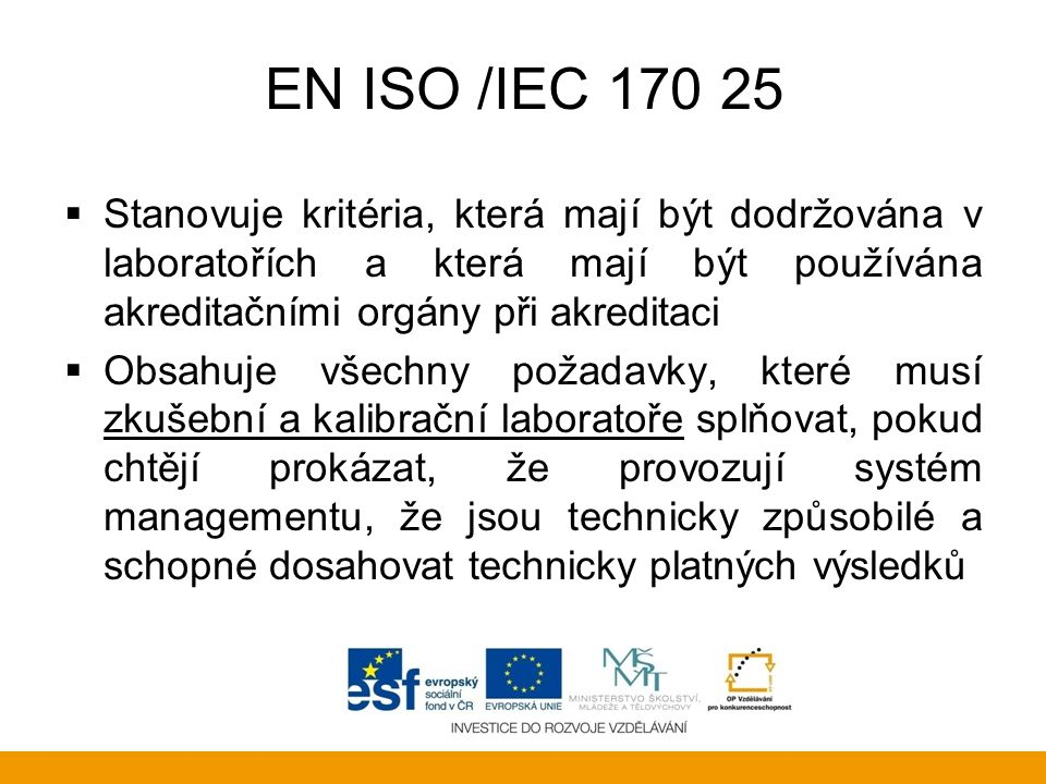 EN ISO /IEC 170 25  Stanovuje kritéria, která mají být dodržována v laboratořích a která mají být používána akreditačními orgány při akreditaci  Obs