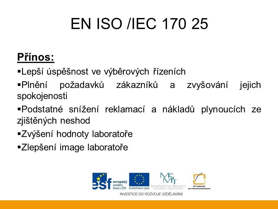 EN ISO /IEC 170 25 Přínos:  Lepší úspěšnost ve výběrových řízeních  Plnění požadavků zákazníků a zvyšování jejich spokojenosti  Podstatné snížení r