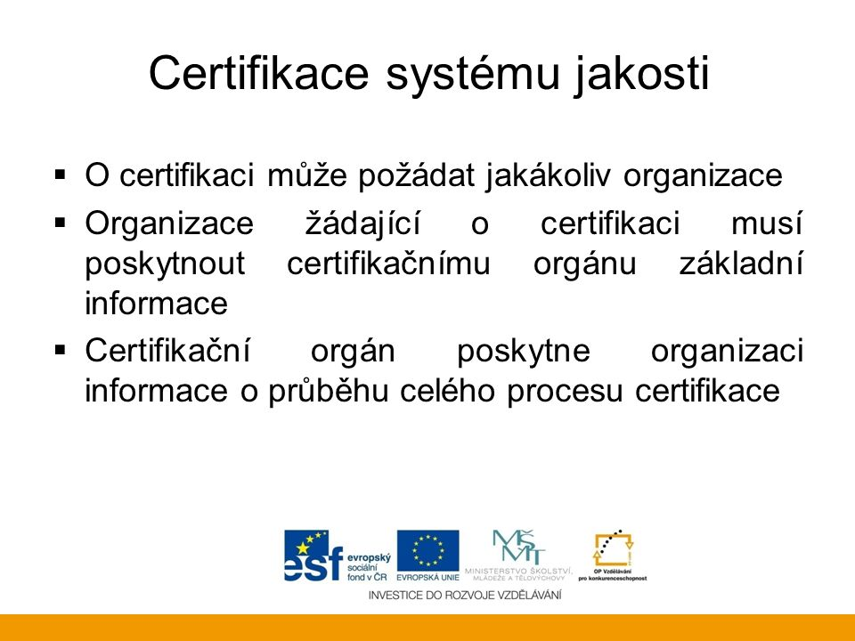 Certifikace systému jakosti  O certifikaci může požádat jakákoliv organizace  Organizace žádající o certifikaci musí poskytnout certifikačnímu orgán