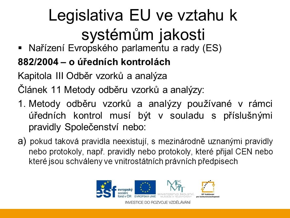 Codex Alimentarius  Obecné i specifické normy o bezpečnosti potravin pro ochranu zdraví spotřebitelů a zajištění správných postupů v obchodování s potravinami  Nemá právní platnost – ALE jsou uznávané a používané  Vypracován na základě vědeckých poznatků  Rada EU a Evropská komise bere CA jako základ pro své vlastní právní předpisy a normy