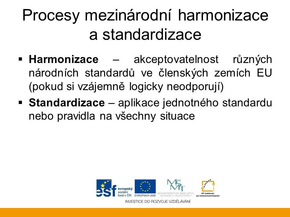 Procesy mezinárodní harmonizace a standardizace  Harmonizace – akceptovatelnost různých národních standardů ve členských zemích EU (pokud si vzájemně