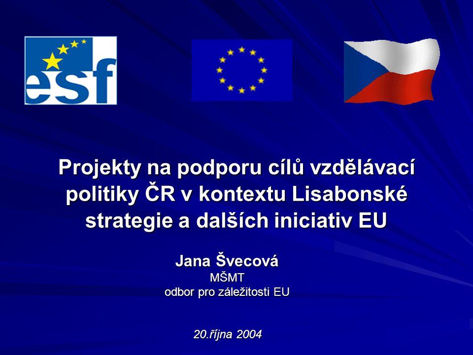 Projekty na podporu cílů vzdělávací politiky ČR v kontextu Lisabonské strategie a dalších iniciativ EU Jana Švecová MŠMT odbor pro záležitosti EU 20.října 2004
