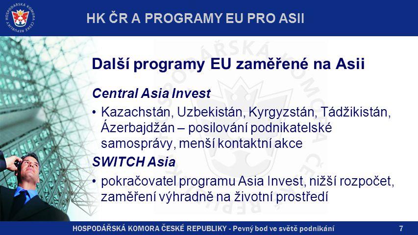 HOSPODÁŘSKÁ KOMORA ČESKÉ REPUBLIKY - Pevný bod ve světě podnikání7 Další programy EU zaměřené na Asii Central Asia Invest Kazachstán, Uzbekistán, Kyrgyzstán, Tádžikistán, Ázerbajdžán – posilování podnikatelské samosprávy, menší kontaktní akce SWITCH Asia pokračovatel programu Asia Invest, nižší rozpočet, zaměření výhradně na životní prostředí HK ČR A PROGRAMY EU PRO ASII