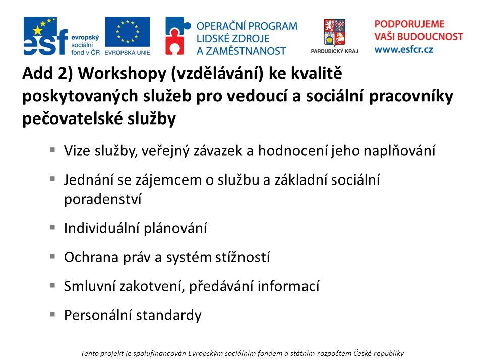 Tento projekt je spolufinancován Evropským sociálním fondem a státním rozpočtem České republiky Add 2) Workshopy (vzdělávání) ke kvalitě poskytovaných služeb pro vedoucí a sociální pracovníky pečovatelské služby  Vize služby, veřejný závazek a hodnocení jeho naplňování  Jednání se zájemcem o službu a základní sociální poradenství  Individuální plánování  Ochrana práv a systém stížností  Smluvní zakotvení, předávání informací  Personální standardy