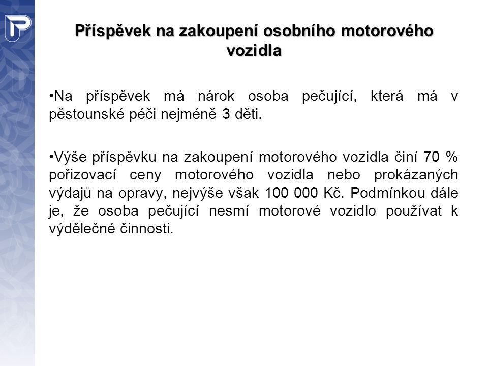 Příspěvek na zakoupení osobního motorového vozidla Na příspěvek má nárok osoba pečující, která má v pěstounské péči nejméně 3 děti. Výše příspěvku na