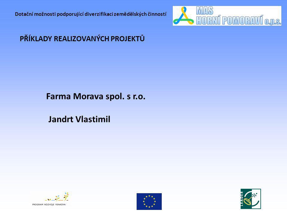 Dotační možnosti podporující diverzifikaci zemědělských činností PŘÍKLADY REALIZOVANÝCH PROJEKTŮ Farma Morava spol. s r.o. Jandrt Vlastimil
