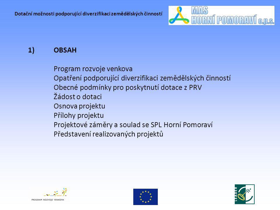 Dotační možnosti podporující diverzifikaci zemědělských činností PROGRAM ROZVOJE VENKOVA (PRV) Program také podporuje rozšiřování a diverzifikaci ekonomických aktivit ve venkovském prostoru s cílem: - rozvíjet podnikání - vytvářet nová pracovní místa - snížit míru nezaměstnanosti na venkově - posílit sounáležitost obyvatel na venkově -PRV je svými cíli zaměřeno na rozvoj venkovského prostoru na bázi: trvale udržitelného rozvoje zlepšení stavu životního prostředí snížení negativních vlivů intenzivního zemědělského hospodaření Program má dále umožnit vytvořit podmínky pro konkurenceschopnost ČR v základních potravinářských komoditách