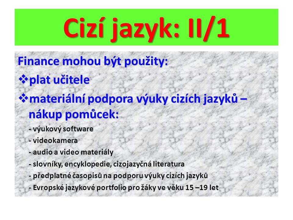Cizí jazyk: II/1 Finance mohou být použity:  plat učitele  materiální podpora výuky cizích jazyků – nákup pomůcek: - výukový software - videokamera - audio a video materiály - slovníky, encyklopedie, cizojazyčná literatura - předplatné časopisů na podporu výuky cizích jazyků - Evropské jazykové portfolio pro žáky ve věku 15 –19 let