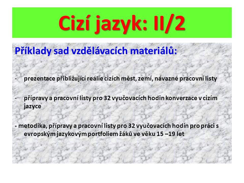 Cizí jazyk: II/2 Příklady sad vzdělávacích materiálů: -prezentace přibližující reálie cizích měst, zemí, návazné pracovní listy -přípravy a pracovní listy pro 32 vyučovacích hodin konverzace v cizím jazyce - metodika, přípravy a pracovní listy pro 32 vyučovacích hodin pro práci s evropským jazykovým portfoliem žáků ve věku 15 –19 let