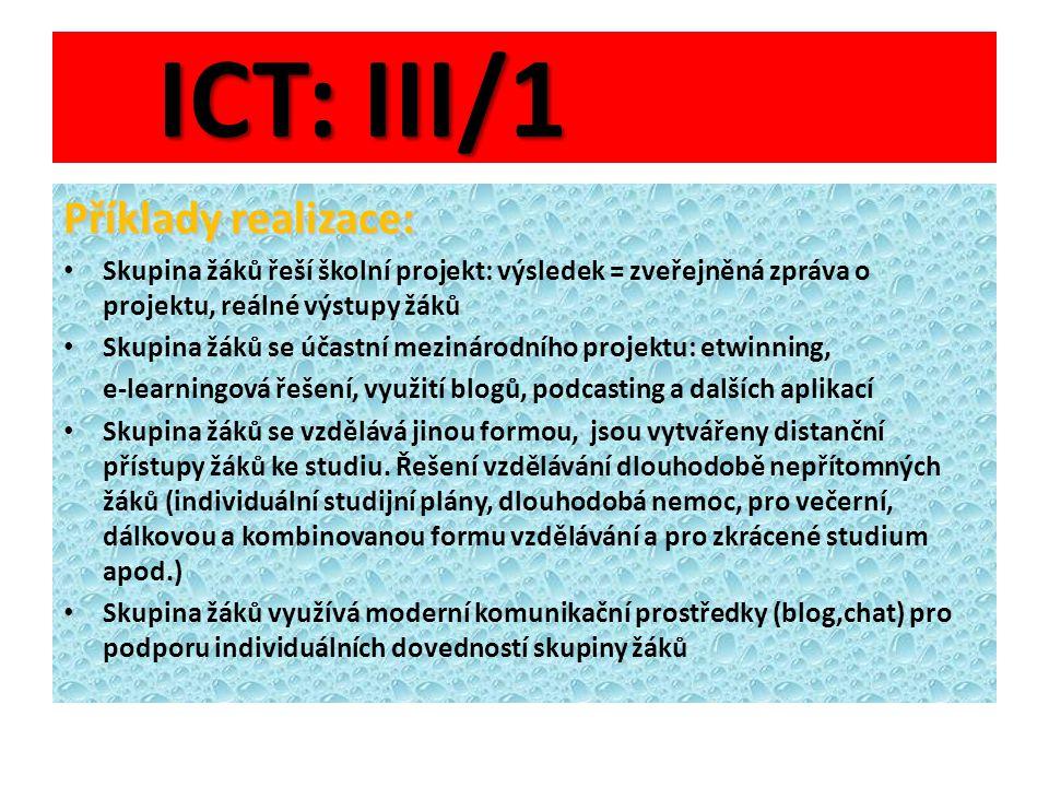 ICT: III/1 Příklady realizace: Skupina žáků řeší školní projekt: výsledek = zveřejněná zpráva o projektu, reálné výstupy žáků Skupina žáků se účastní mezinárodního projektu: etwinning, e-learningová řešení, využití blogů, podcasting a dalších aplikací Skupina žáků se vzdělává jinou formou, jsou vytvářeny distanční přístupy žáků ke studiu.