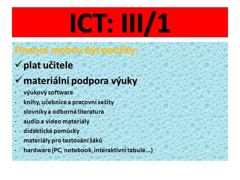 ICT: III/1 Finance mohou být použity: plat učitele plat učitele materiální podpora výuky materiální podpora výuky -výukový software -knihy, učebnice a pracovní sešity -slovníky a odborná literatura -audio a video materiály -didaktické pomůcky -materiály pro testování žáků -hardware (PC, notebook, interaktivní tabule...)