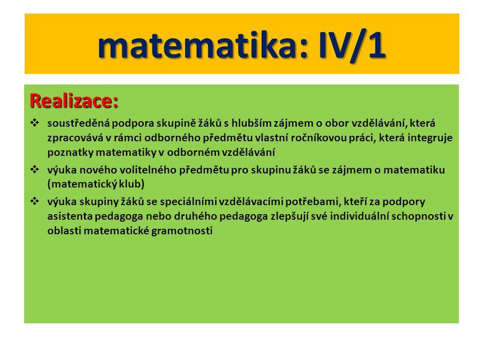 matematika: IV/1 Realizace:  soustředěná podpora skupině žáků s hlubším zájmem o obor vzdělávání, která zpracovává v rámci odborného předmětu vlastní ročníkovou práci, která integruje poznatky matematiky v odborném vzdělávání  výuka nového volitelného předmětu pro skupinu žáků se zájmem o matematiku (matematický klub)  výuka skupiny žáků se speciálními vzdělávacími potřebami, kteří za podpory asistenta pedagoga nebo druhého pedagoga zlepšují své individuální schopnosti v oblasti matematické gramotnosti
