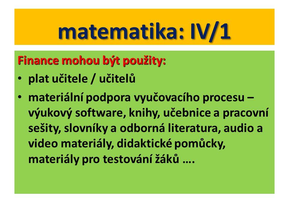 matematika: IV/1 Finance mohou být použity: plat učitele / učitelů materiální podpora vyučovacího procesu – výukový software, knihy, učebnice a pracovní sešity, slovníky a odborná literatura, audio a video materiály, didaktické pomůcky, materiály pro testování žáků ….