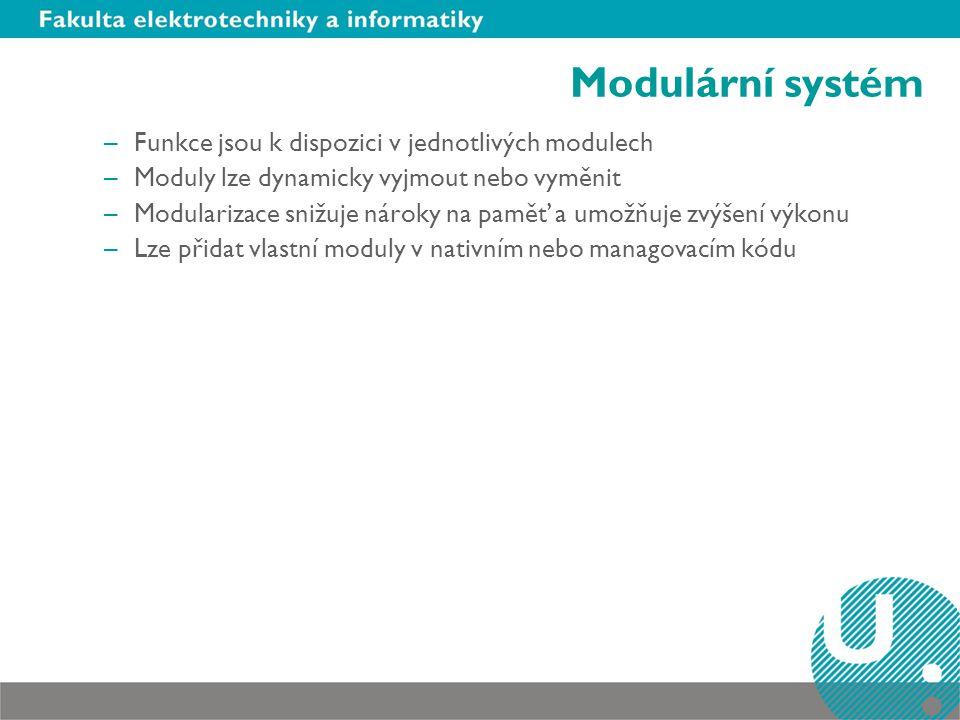 Modulární systém –Funkce jsou k dispozici v jednotlivých modulech –Moduly lze dynamicky vyjmout nebo vyměnit –Modularizace snižuje nároky na paměť a umožňuje zvýšení výkonu –Lze přidat vlastní moduly v nativním nebo managovacím kódu