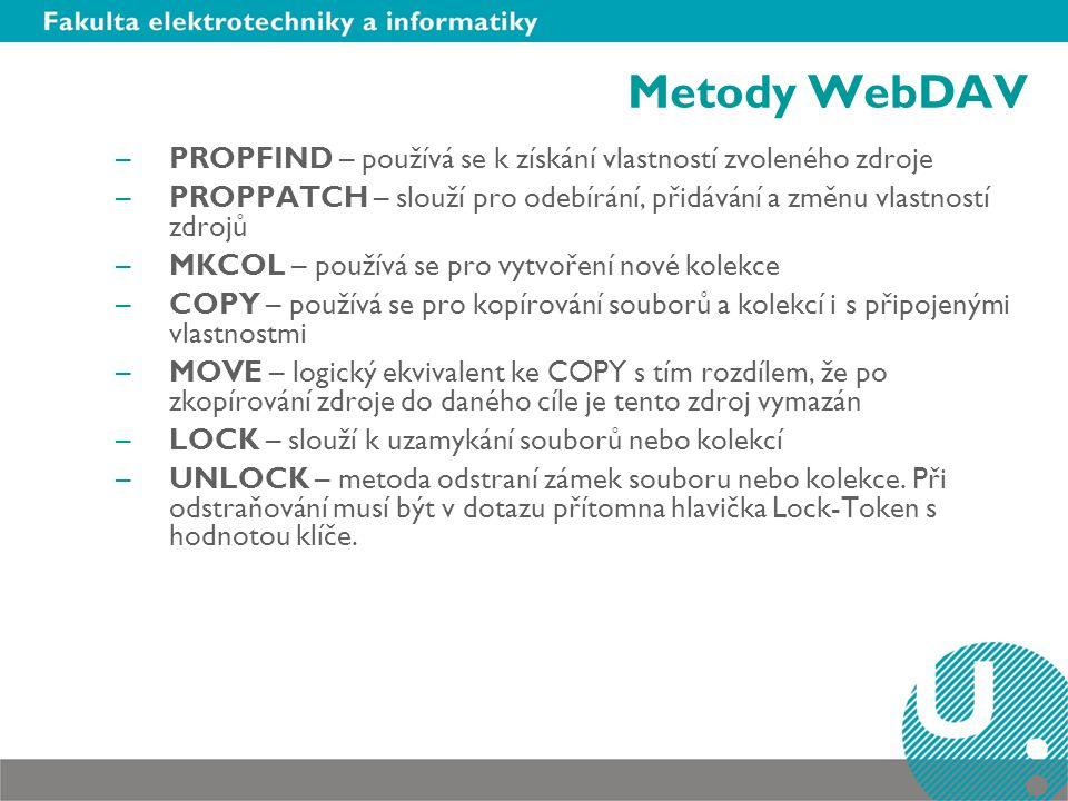 Metody WebDAV –PROPFIND – používá se k získání vlastností zvoleného zdroje –PROPPATCH – slouží pro odebírání, přidávání a změnu vlastností zdrojů –MKCOL – používá se pro vytvoření nové kolekce –COPY – používá se pro kopírování souborů a kolekcí i s připojenými vlastnostmi –MOVE – logický ekvivalent ke COPY s tím rozdílem, že po zkopírování zdroje do daného cíle je tento zdroj vymazán –LOCK – slouží k uzamykání souborů nebo kolekcí –UNLOCK – metoda odstraní zámek souboru nebo kolekce.