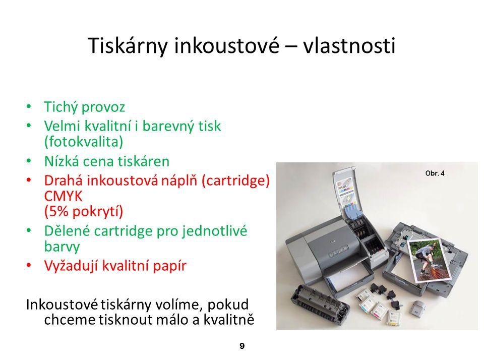 9 Tiskárny inkoustové – vlastnosti Tichý provoz Velmi kvalitní i barevný tisk (fotokvalita) Nízká cena tiskáren Drahá inkoustová náplň (cartridge) CMY