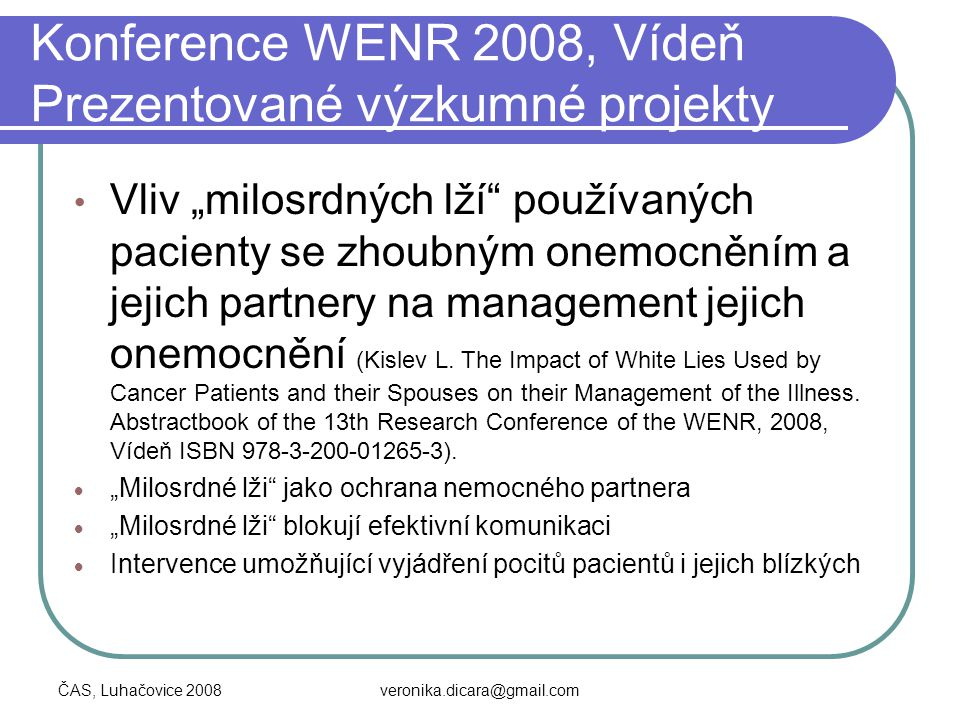 """ČAS, Luhačovice 2008veronika.dicara@gmail.com Konference WENR 2008, Vídeň Prezentované výzkumné projekty Vliv """"milosrdných lží"""" používaných pacienty s"""