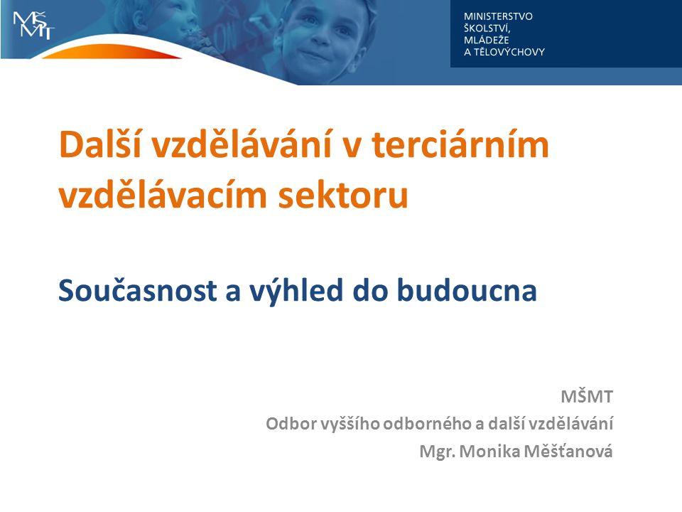 Další vzdělávání v terciárním vzdělávacím sektoru Současnost a výhled do budoucna MŠMT Odbor vyššího odborného a další vzdělávání Mgr. Monika Měšťanov