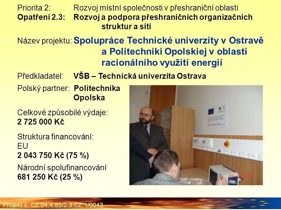 Priorita 2:Rozvoj místní společnosti v přeshraniční oblasti Opatření 2.3:Rozvoj a podpora přeshraničních organizačních struktur a sítí Název projektu: Spolupráce Technické univerzity v Ostravě a Politechniki Opolskiej v oblasti racionálního využití energií Předkladatel:VŠB – Technická univerzita Ostrava Polský partner: Politechnika Opolska Celkové způsobilé výdaje: 2 725 000 Kč Struktura financování: EU 2 043 750 Kč (75 %) Národní spolufinancování 681 250 Kč (25 %) Projekt č.