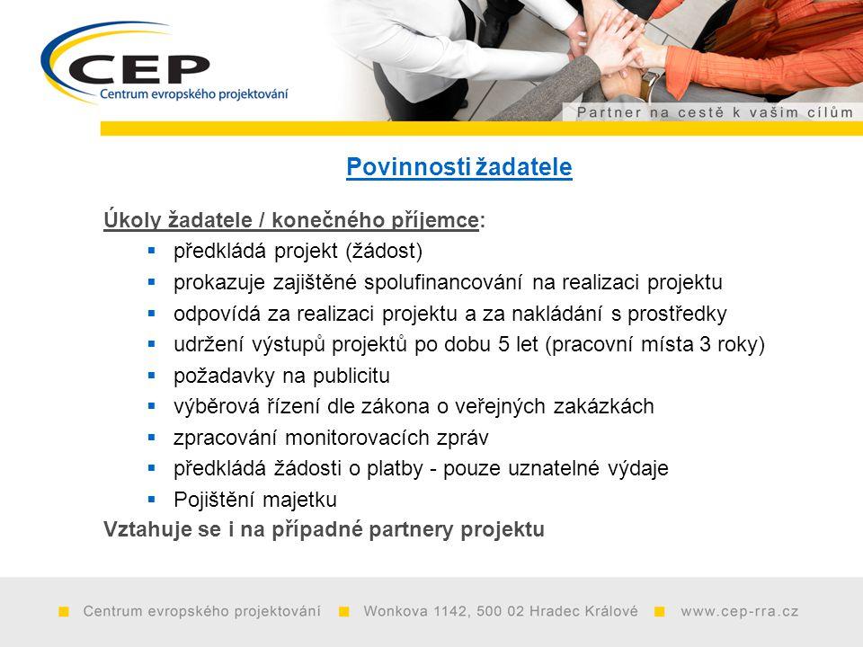 Povinnosti žadatele Úkoly žadatele / konečného příjemce:  předkládá projekt (žádost)  prokazuje zajištěné spolufinancování na realizaci projektu  odpovídá za realizaci projektu a za nakládání s prostředky  udržení výstupů projektů po dobu 5 let (pracovní místa 3 roky)  požadavky na publicitu  výběrová řízení dle zákona o veřejných zakázkách  zpracování monitorovacích zpráv  předkládá žádosti o platby - pouze uznatelné výdaje  Pojištění majetku Vztahuje se i na případné partnery projektu