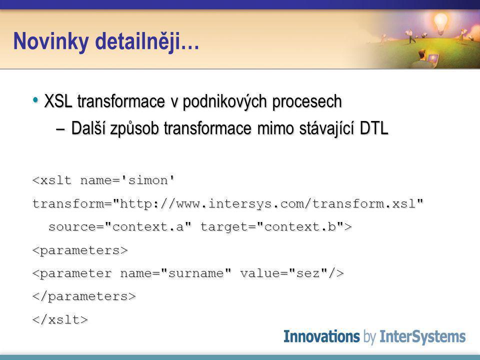 Novinky detailněji… XSL transformace v podnikových procesech XSL transformace v podnikových procesech –Další způsob transformace mimo stávající DTL <xslt name= simon transform= http://www.intersys.com/transform.xsl source= context.a target= context.b > source= context.a target= context.b ><parameters> </parameters></xslt>