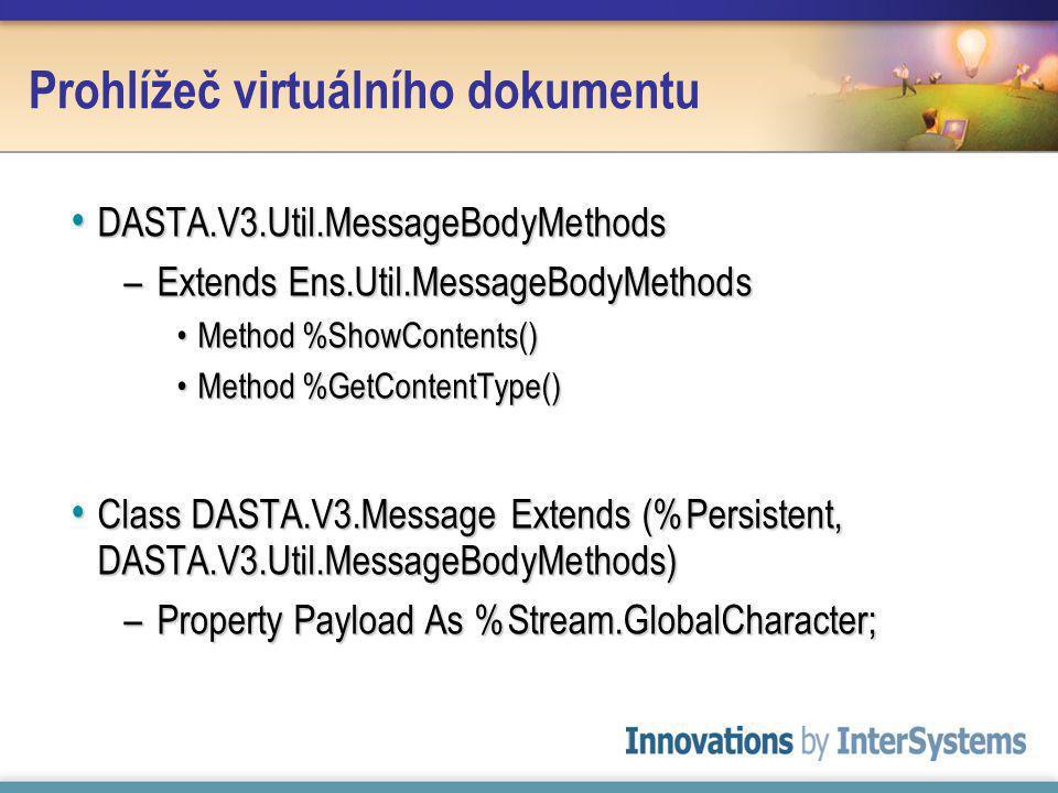 Prohlížeč virtuálního dokumentu DASTA.V3.Util.MessageBodyMethods DASTA.V3.Util.MessageBodyMethods –Extends Ens.Util.MessageBodyMethods Method %ShowContents()Method %ShowContents() Method %GetContentType()Method %GetContentType() Class DASTA.V3.Message Extends (%Persistent, DASTA.V3.Util.MessageBodyMethods) Class DASTA.V3.Message Extends (%Persistent, DASTA.V3.Util.MessageBodyMethods) –Property Payload As %Stream.GlobalCharacter;