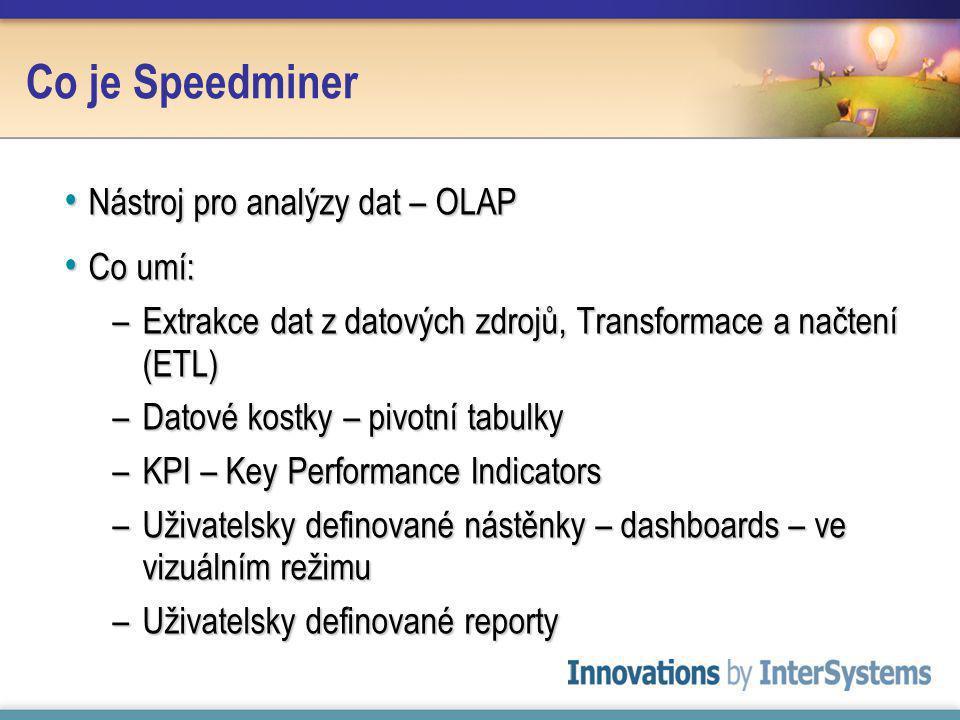 Co je Speedminer Nástroj pro analýzy dat – OLAP Nástroj pro analýzy dat – OLAP Co umí: Co umí: –Extrakce dat z datových zdrojů, Transformace a načtení (ETL) –Datové kostky – pivotní tabulky –KPI – Key Performance Indicators –Uživatelsky definované nástěnky – dashboards – ve vizuálním režimu –Uživatelsky definované reporty