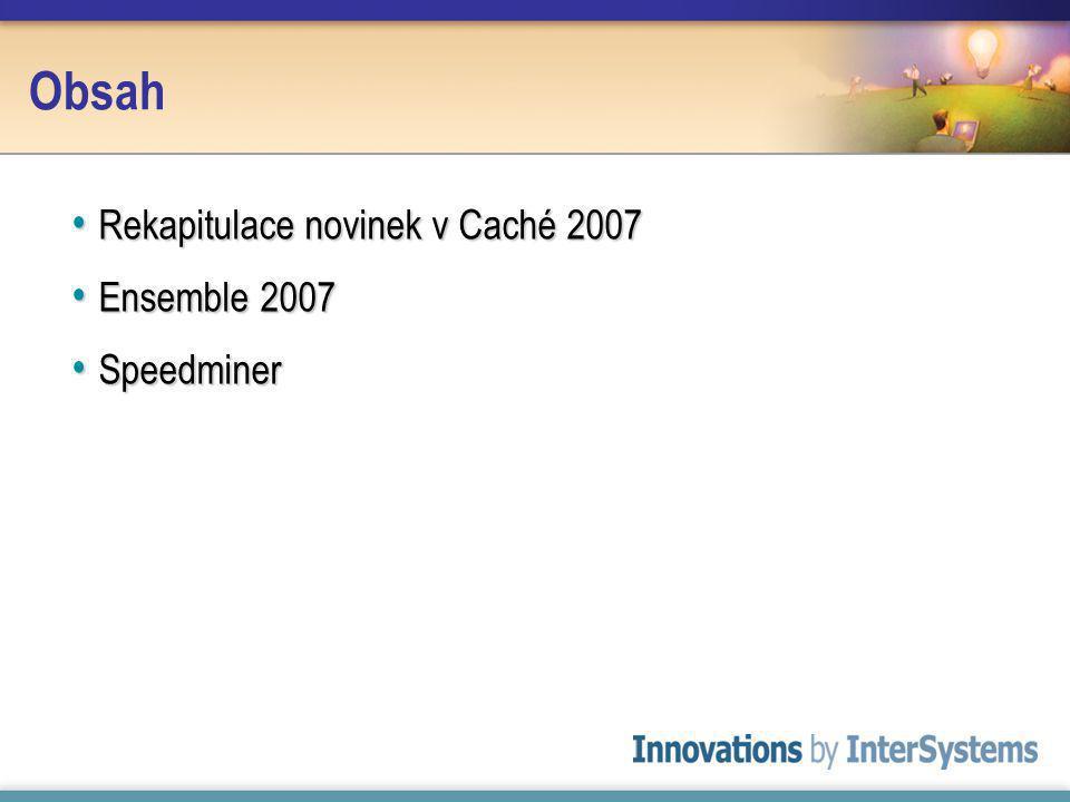 Obsah Rekapitulace novinek v Caché 2007 Rekapitulace novinek v Caché 2007 Ensemble 2007 Ensemble 2007 Speedminer Speedminer