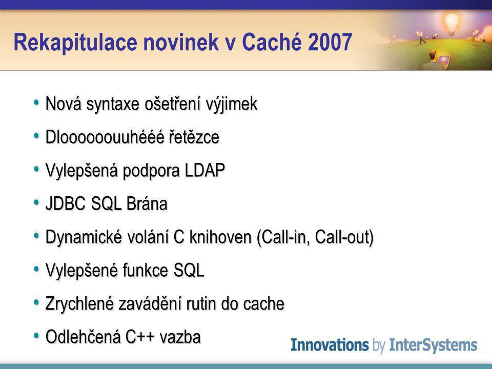Rekapitulace novinek v Caché 2007 Nová syntaxe ošetření výjimek Nová syntaxe ošetření výjimek Dloooooouuhééé řetězce Dloooooouuhééé řetězce Vylepšená podpora LDAP Vylepšená podpora LDAP JDBC SQL Brána JDBC SQL Brána Dynamické volání C knihoven (Call-in, Call-out) Dynamické volání C knihoven (Call-in, Call-out) Vylepšené funkce SQL Vylepšené funkce SQL Zrychlené zavádění rutin do cache Zrychlené zavádění rutin do cache Odlehčená C++ vazba Odlehčená C++ vazba