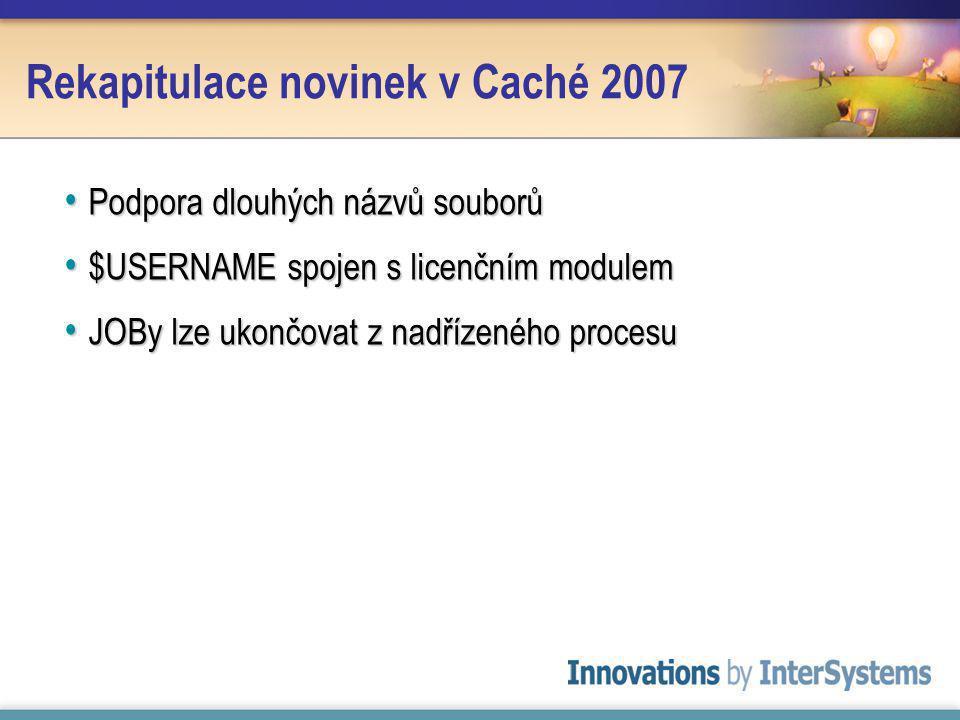 Rekapitulace novinek v Caché 2007 Podpora dlouhých názvů souborů Podpora dlouhých názvů souborů $USERNAME spojen s licenčním modulem $USERNAME spojen s licenčním modulem JOBy lze ukončovat z nadřízeného procesu JOBy lze ukončovat z nadřízeného procesu