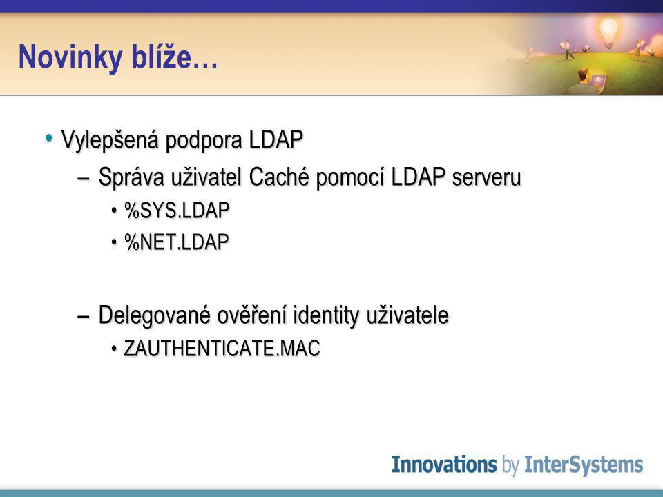 Novinky blíže… Vylepšená podpora LDAP Vylepšená podpora LDAP –Správa uživatel Caché pomocí LDAP serveru %SYS.LDAP%SYS.LDAP %NET.LDAP%NET.LDAP –Delegované ověření identity uživatele ZAUTHENTICATE.MACZAUTHENTICATE.MAC