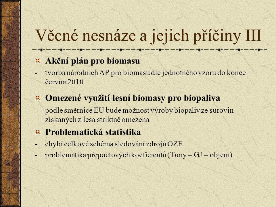 Věcné nesnáze a jejich příčiny III Akční plán pro biomasu -tvorba národních AP pro biomasu dle jednotného vzoru do konce června 2010 Omezené využití lesní biomasy pro biopaliva -podle směrnice EU bude možnost výroby biopaliv ze surovin získaných z lesa striktně omezena Problematická statistika -chybí celkové schéma sledování zdrojů OZE -problematika přepočtových koeficientů (Tuny – GJ – objem)