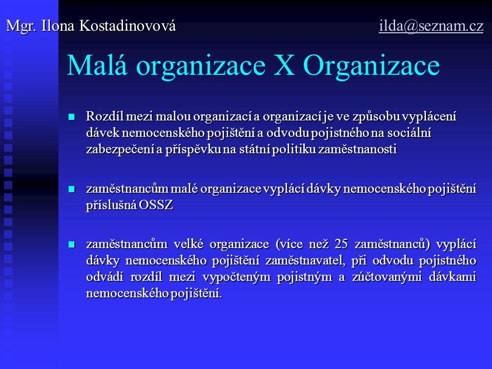 Malá organizace X Organizace Rozdíl mezi malou organizací a organizací je ve způsobu vyplácení dávek nemocenského pojištění a odvodu pojistného na sociální zabezpečení a příspěvku na státní politiku zaměstnanosti Rozdíl mezi malou organizací a organizací je ve způsobu vyplácení dávek nemocenského pojištění a odvodu pojistného na sociální zabezpečení a příspěvku na státní politiku zaměstnanosti zaměstnancům malé organizace vyplácí dávky nemocenského pojištění příslušná OSSZ zaměstnancům malé organizace vyplácí dávky nemocenského pojištění příslušná OSSZ zaměstnancům velké organizace (více než 25 zaměstnanců) vyplácí dávky nemocenského pojištění zaměstnavatel, při odvodu pojistného odvádí rozdíl mezi vypočteným pojistným a zúčtovanými dávkami nemocenského pojištění.