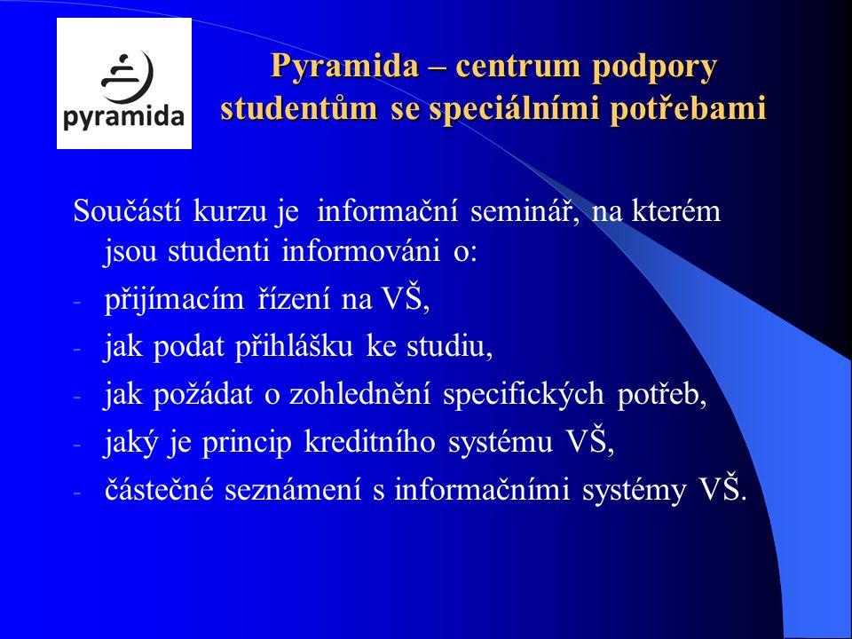 Pyramida – centrum podpory studentům se speciálními potřebami Součástí kurzu je informační seminář, na kterém jsou studenti informováni o: - přijímacím řízení na VŠ, - jak podat přihlášku ke studiu, - jak požádat o zohlednění specifických potřeb, - jaký je princip kreditního systému VŠ, - částečné seznámení s informačními systémy VŠ.