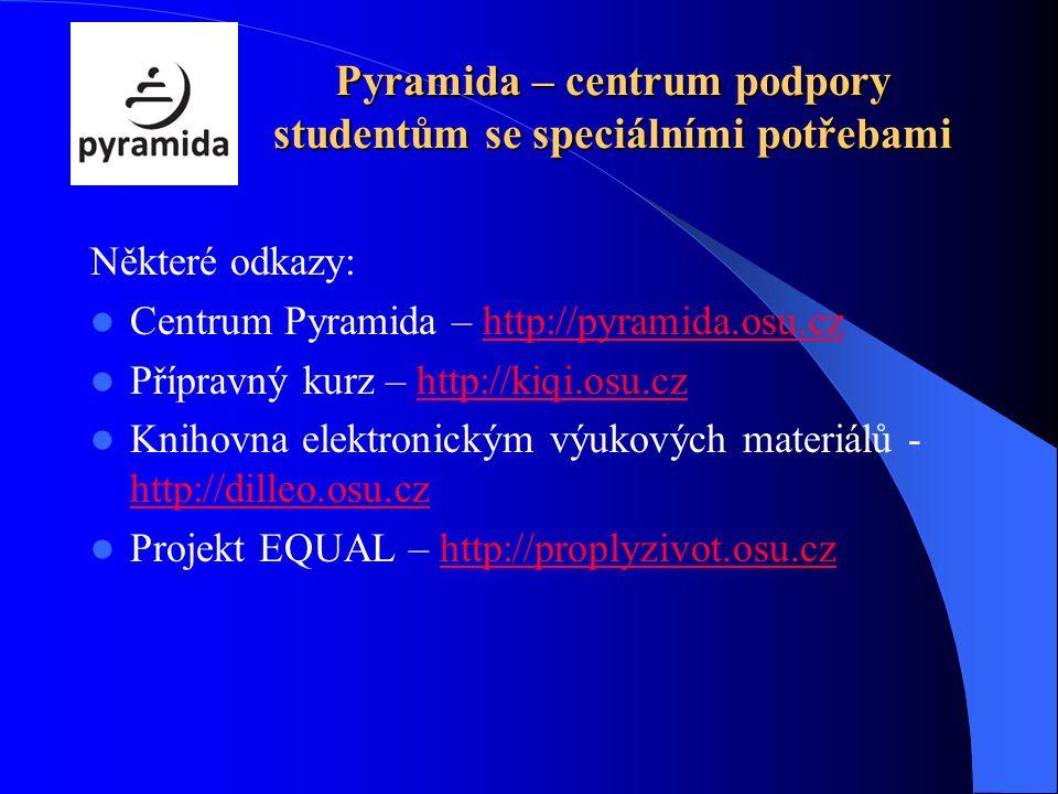 Pyramida – centrum podpory studentům se speciálními potřebami Některé odkazy: Centrum Pyramida – http://pyramida.osu.czhttp://pyramida.osu.cz Přípravný kurz – http://kiqi.osu.czhttp://kiqi.osu.cz Knihovna elektronickým výukových materiálů - http://dilleo.osu.cz http://dilleo.osu.cz Projekt EQUAL – http://proplyzivot.osu.czhttp://proplyzivot.osu.cz