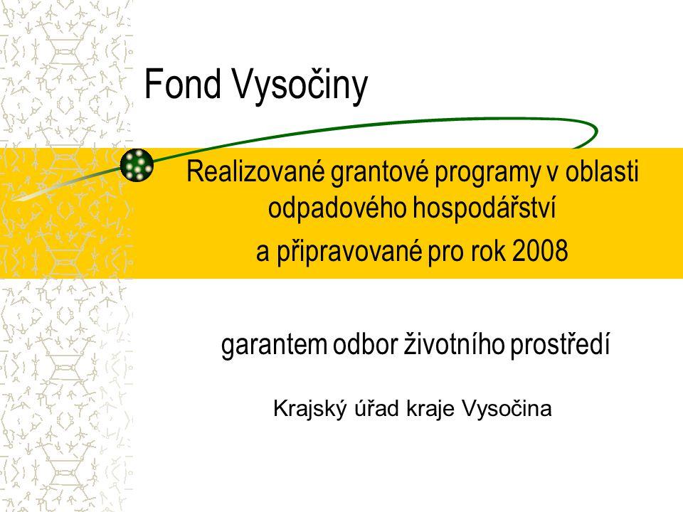 Fond Vysočiny Realizované grantové programy v oblasti odpadového hospodářství a připravované pro rok 2008 garantem odbor životního prostředí Krajský úřad kraje Vysočina