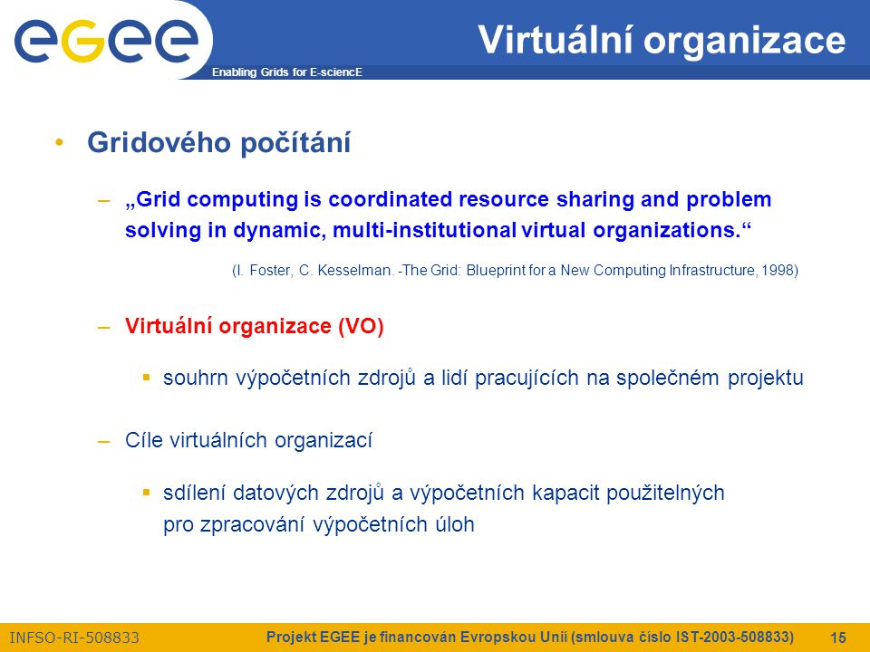 "Enabling Grids for E-sciencE INFSO-RI-508833 Projekt EGEE je financován Evropskou Unií (smlouva číslo IST-2003-508833) 15 Virtuální organizace Gridového počítání –""Grid computing is coordinated resource sharing and problem solving in dynamic, multi-institutional virtual organizations. (I."