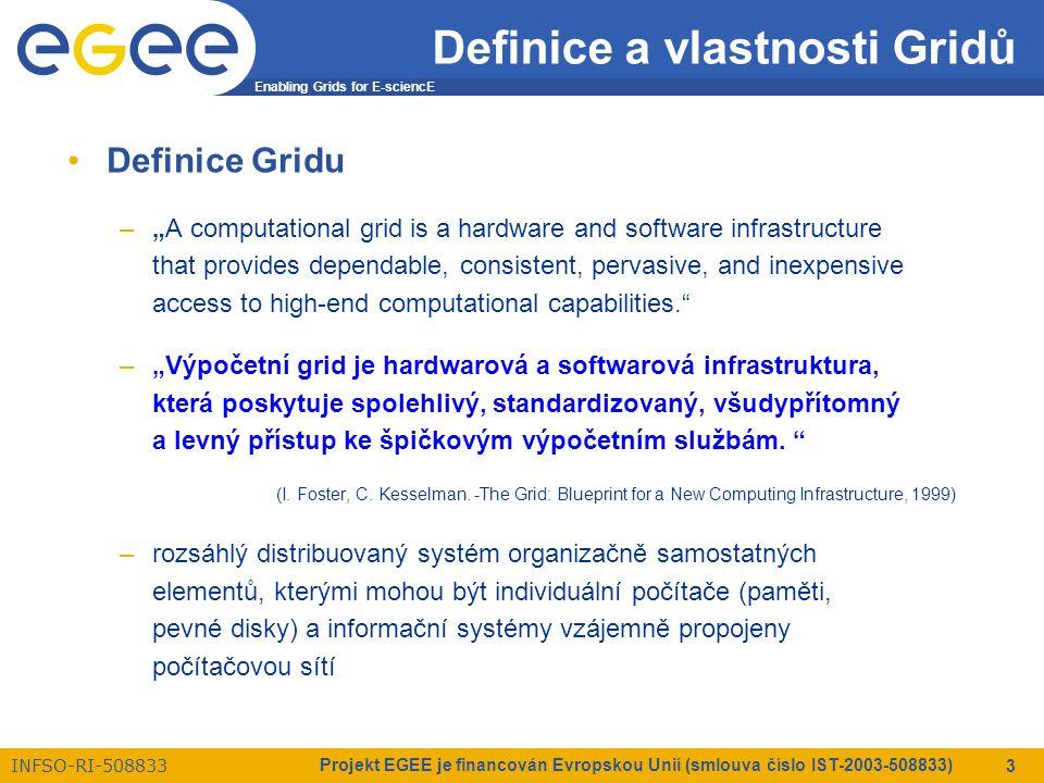 """Enabling Grids for E-sciencE INFSO-RI-508833 Projekt EGEE je financován Evropskou Unií (smlouva číslo IST-2003-508833) 3 Definice a vlastnosti Gridů Definice Gridu –""""A computational grid is a hardware and software infrastructure that provides dependable, consistent, pervasive, and inexpensive access to high-end computational capabilities. –""""Výpočetní grid je hardwarová a softwarová infrastruktura, která poskytuje spolehlivý, standardizovaný, všudypřítomný a levný přístup ke špičkovým výpočetním službám."""