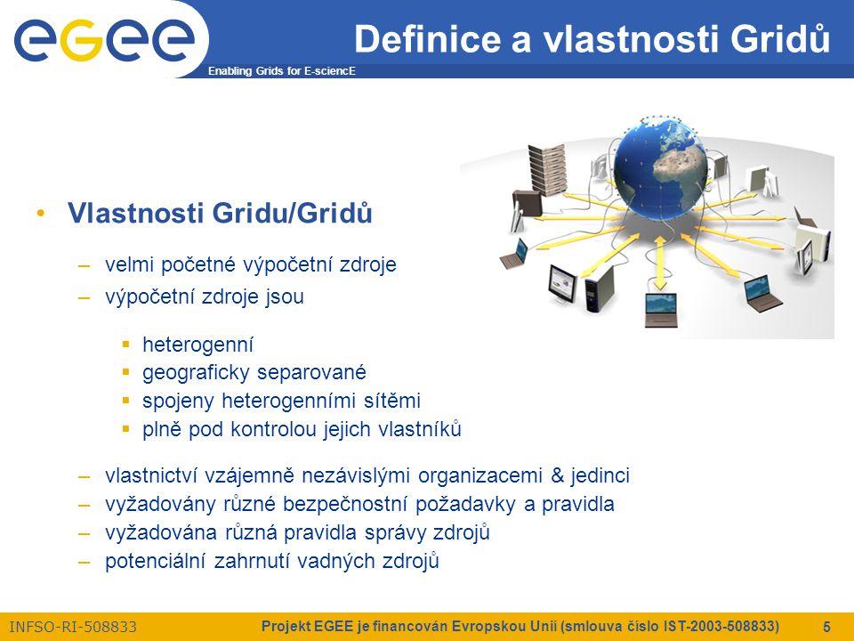 Enabling Grids for E-sciencE INFSO-RI-508833 Projekt EGEE je financován Evropskou Unií (smlouva číslo IST-2003-508833) 16 Virtuální organizace Principy fungování –uživatelé by si měli z Gridu vzít prostředky, které zrovna potřebují, když je potřebují, tam kde je potřebují  procesory resp.