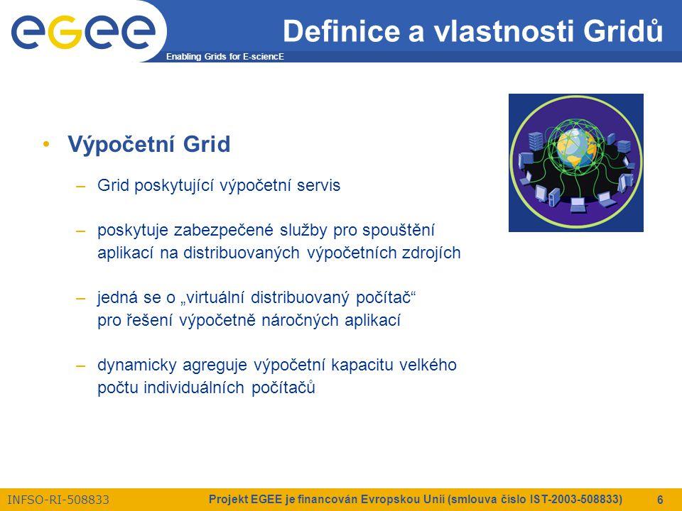 """Enabling Grids for E-sciencE INFSO-RI-508833 Projekt EGEE je financován Evropskou Unií (smlouva číslo IST-2003-508833) 6 Definice a vlastnosti Gridů Výpočetní Grid –Grid poskytující výpočetní servis –poskytuje zabezpečené služby pro spouštění aplikací na distribuovaných výpočetních zdrojích –jedná se o """"virtuální distribuovaný počítač pro řešení výpočetně náročných aplikací –dynamicky agreguje výpočetní kapacitu velkého počtu individuálních počítačů"""