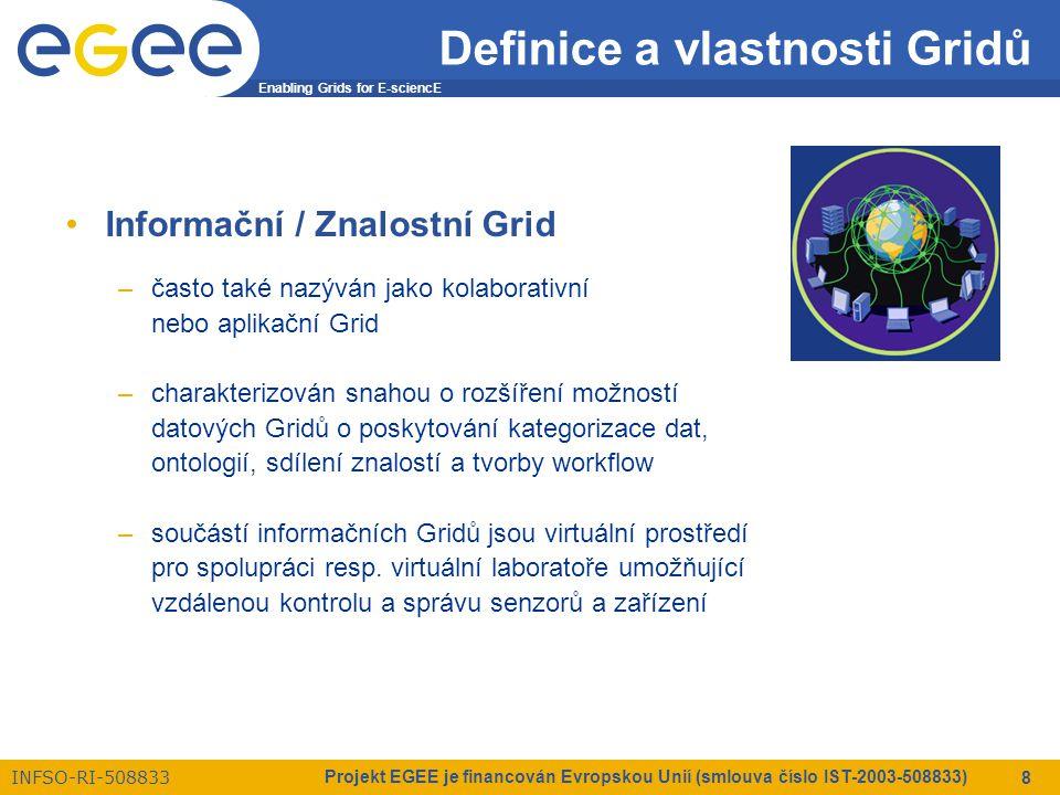 Enabling Grids for E-sciencE INFSO-RI-508833 Projekt EGEE je financován Evropskou Unií (smlouva číslo IST-2003-508833) 8 Definice a vlastnosti Gridů Informační / Znalostní Grid –často také nazýván jako kolaborativní nebo aplikační Grid –charakterizován snahou o rozšíření možností datových Gridů o poskytování kategorizace dat, ontologií, sdílení znalostí a tvorby workflow –součástí informačních Gridů jsou virtuální prostředí pro spolupráci resp.