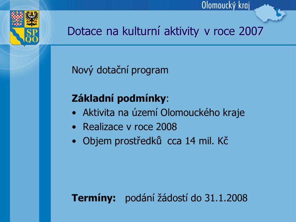Dotace na kulturní aktivity v roce 2007 Nový dotační program Základní podmínky: Aktivita na území Olomouckého kraje Realizace v roce 2008 Objem prostředků cca 14 mil.
